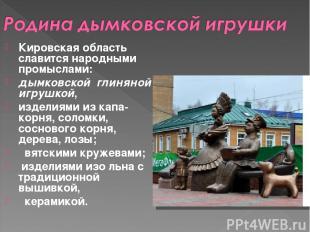 Кировская область славится народными промыслами: дымковской глиняной игрушкой,