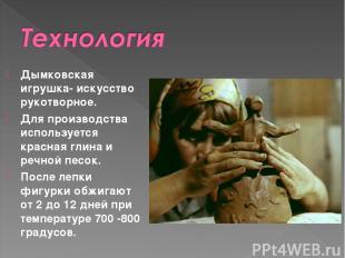 Дымковская игрушка- искусство рукотворное. Для производства используется красная