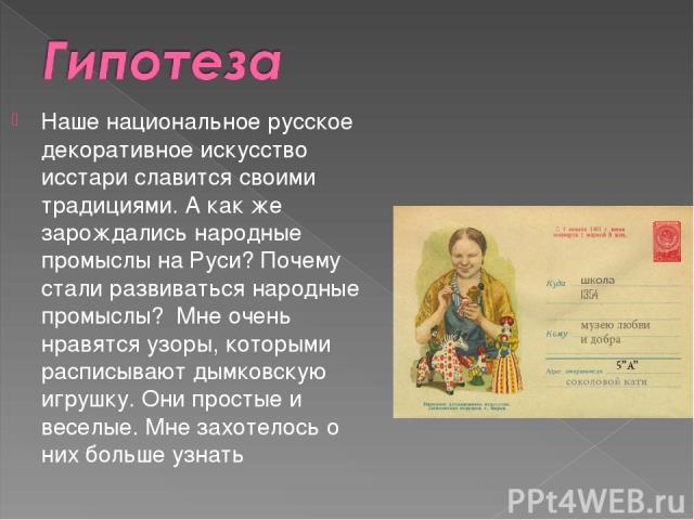 Наше национальное русское декоративное искусство исстари славится своими традициями. А как же зарождались народные промыслы на Руси? Почему стали развиваться народные промыслы? Мне очень нравятся узоры, которыми расписывают дымковскую игрушку. Они …