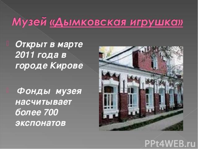Открыт в марте 2011 года в городе Кирове Фонды музея насчитывает более 700 экспонатов