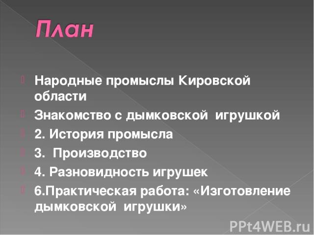 Народные промыслы Кировской области Знакомство с дымковской игрушкой 2. История промысла 3. Производство 4. Разновидность игрушек 6.Практическая работа: «Изготовление дымковской игрушки»