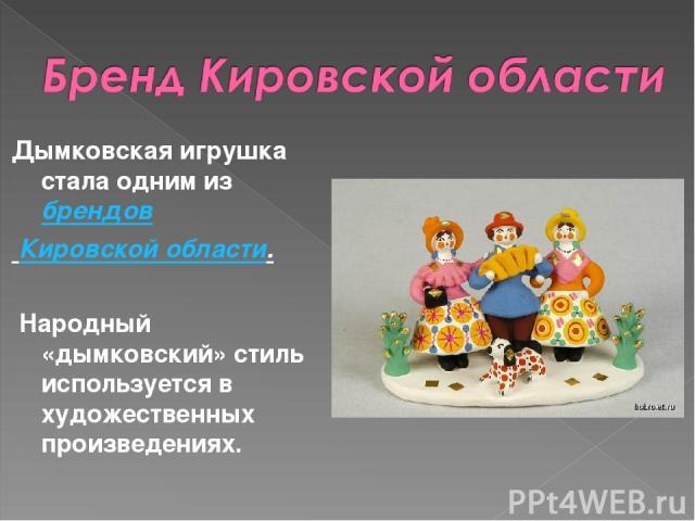Дымковская игрушка стала одним избрендов Кировской области. Народный «дымковский» стиль используется в художественных произведениях.