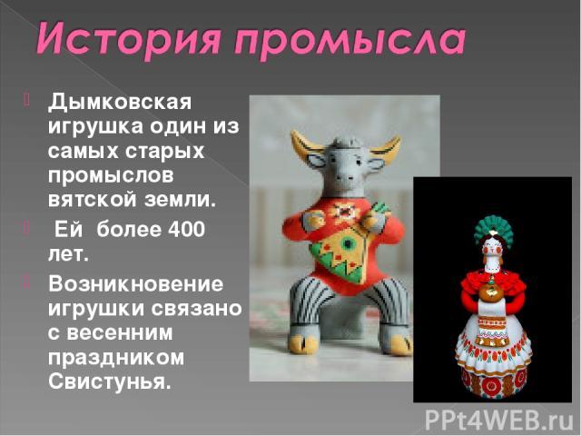 Дымковская игрушка один из самых старых промыслов вятской земли. Ей более 400 лет. Возникновение игрушкисвязано с весенним праздником Свистунья.