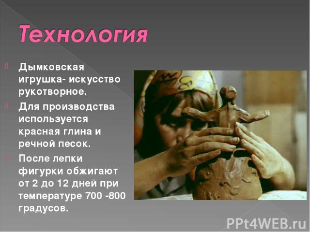Дымковская игрушка- искусство рукотворное. Для производства используется красная глина и речной песок. После лепки фигурки обжигают от 2 до 12 дней при температуре 700-800 градусов.