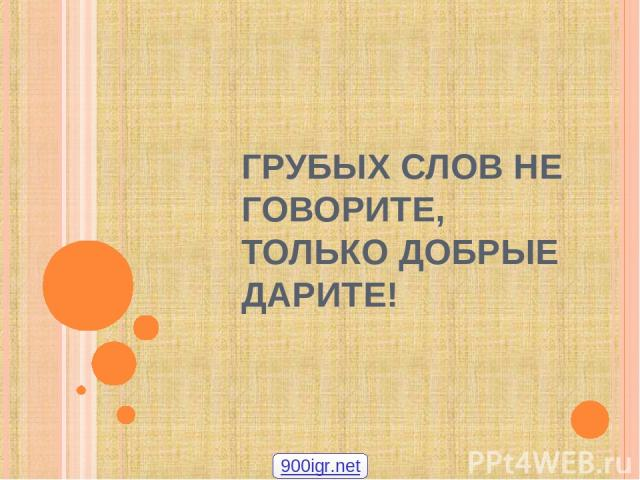 ГРУБЫХ СЛОВ НЕ ГОВОРИТЕ, ТОЛЬКО ДОБРЫЕ ДАРИТЕ! 000igr.net
