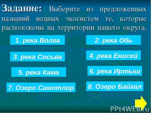 Задание: Выберите из предложенных названий водных экосистем те, которые расположены на территории нашего округа. 1. река Волга 5. река Кама 8. Озеро Байкал 6. река Иртыш 2. река Обь 7. Озеро Самотлор 3. река Сосьва 4. река Енисей