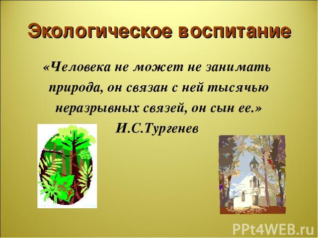 Экологическое воспитание «Человека не может не занимать природа, он связан с ней тысячью неразрывных связей, он сын ее.» И.С.Тургенев