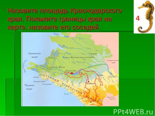 Назовите площадь Краснодарского края. Покажите границы края на карте, назовите его соседей. 4