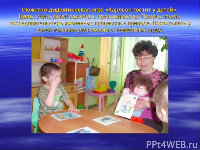 Сюжетно-дидактическая игра «Карлсон гостит у детей». Цель. Учить детей различать признаки весны. Помочь понять последовательность жизненных процессов в природе. Воспитывать у детей желание участвовать в совместных играх.