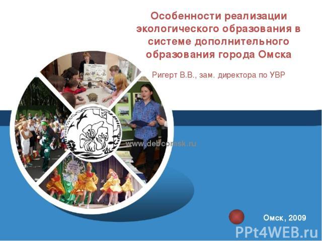 Особенности реализации экологического образования в системе дополнительного образования города Омска Ригерт В.В., зам. директора по УВР www.debcomsk.ru Омск, 2009