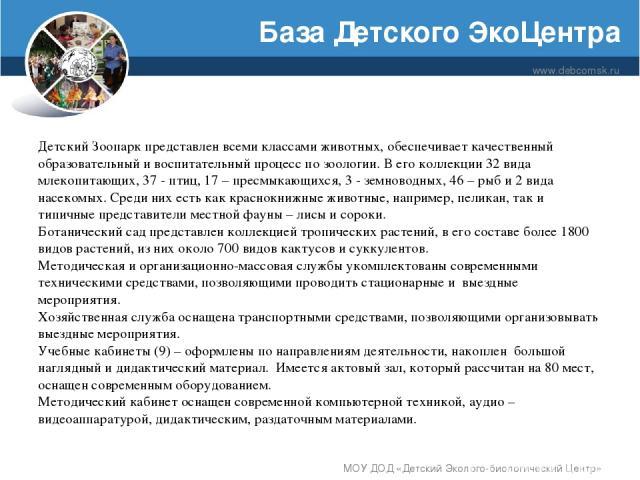 База Детского ЭкоЦентра www.debcomsk.ru МОУ ДОД «Детский Эколого-биологический Центр» Детский Зоопарк представлен всеми классами животных, обеспечивает качественный образовательный и воспитательный процесс по зоологии. В его коллекции 32 вида млекоп…