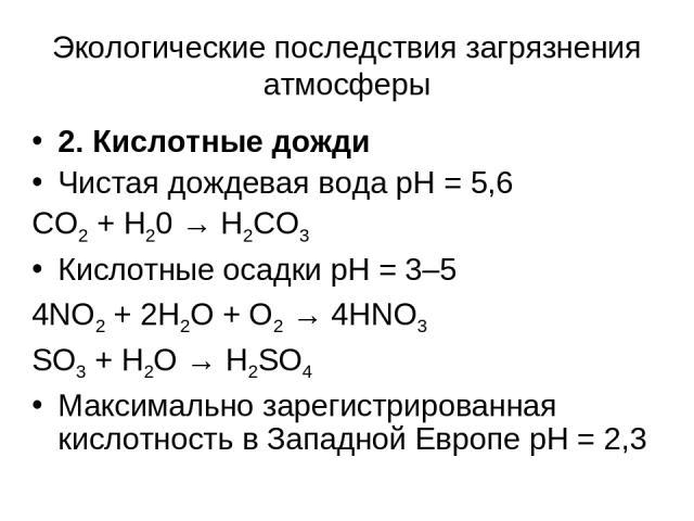 Экологические последствия загрязнения атмосферы 2. Кислотные дожди Чистая дождевая вода рН = 5,6 CO2 + H20 → H2CO3 Кислотные осадки рН = 3–5 4NO2 + 2H2O + O2 → 4HNO3 SO3 + H2O → H2SO4 Максимально зарегистрированная кислотность в Западной Европе рН = 2,3