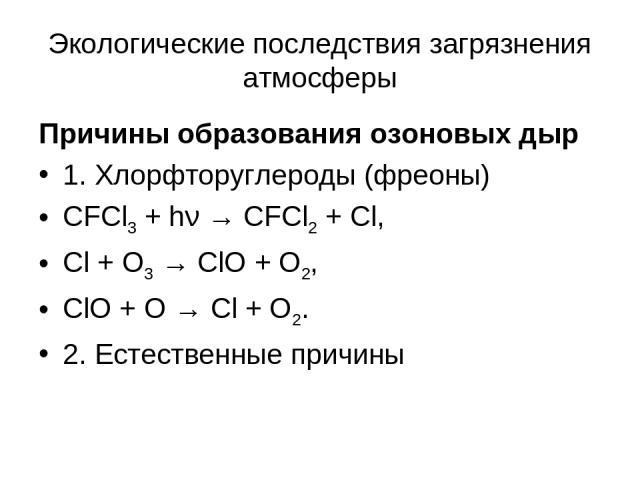 Экологические последствия загрязнения атмосферы Причины образования озоновых дыр 1. Хлорфторуглероды (фреоны) CFCl3 + hν → CFCl2 + Cl, Cl + O3 → ClO + O2, ClO + O → Cl + O2. 2. Естественные причины
