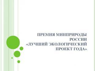 ПРЕМИЯ МИНПРИРОДЫ РОССИИ «ЛУЧШИЙ ЭКОЛОГИЧЕСКИЙ ПРОЕКТ ГОДА»