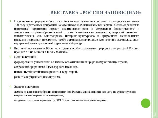 ВЫСТАВКА «РОССИЯ ЗАПОВЕДНАЯ» Национальное природное богатство России – ее заповедная система - сегодня насчитывает 100 государственных природных заповедников и 35 национальных парков. Особо охраняемые природные территории играют значительную роль в …