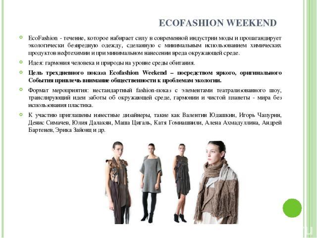 ECOFASHION WEEKEND EcoFashion - течение, которое набирает силу в современной индустрии моды и пропагандирует экологически безвредную одежду, сделанную с минимальным использованием химических продуктов нефтехимии и при минимальном нанесении вреда окр…