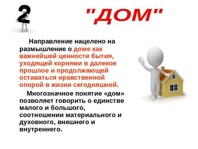 Направление нацелено на размышление о доме как важнейшей ценности бытия, уходящей корнями в далекое прошлое и продолжающей оставаться нравственной опорой в жизни сегодняшней. Многозначное понятие «дом» позволяет говорить о единстве малого и большого…