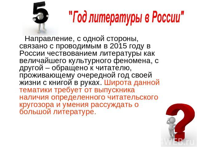 Направление, с одной стороны, связано с проводимым в 2015 году в России чествованием литературы как величайшего культурного феномена, с другой – обращено к читателю, проживающему очередной год своей жизни с книгой в руках. Широта данной тематики тре…