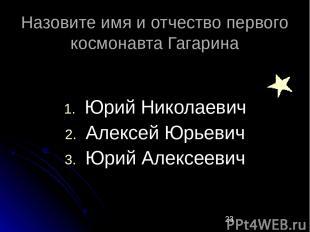 Назовите имя и отчество первого космонавта Гагарина Юрий Николаевич Алексей Юрье