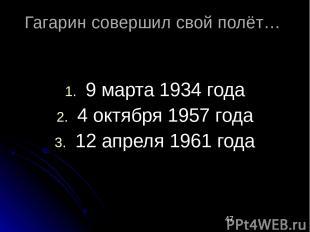 Гагарин совершил свой полёт… 9 марта 1934 года 4 октября 1957 года 12 апреля 196