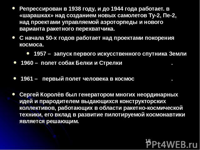 Репрессирован в 1938 году, и до 1944 года работает. в «шарашках» над созданием новых самолетов Ту-2, Пе-2, над проектами управляемой аэроторпеды и нового варианта ракетного перехватчика. Репрессирован в 1938 году, и до 1944 года работает. в «шарашка…