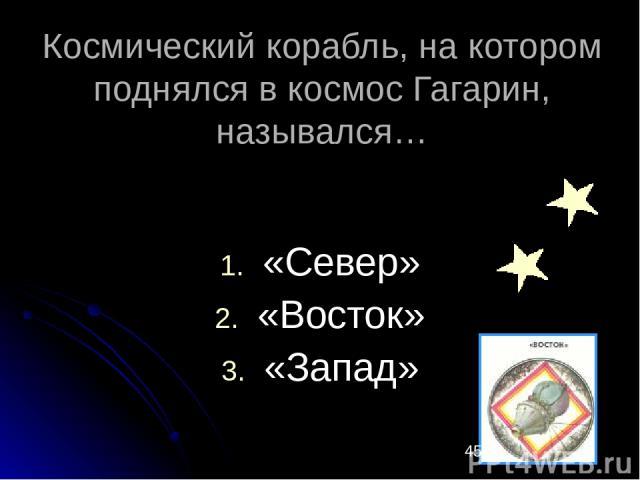 Космический корабль, на котором поднялся в космос Гагарин, назывался… «Север» «Восток» «Запад»
