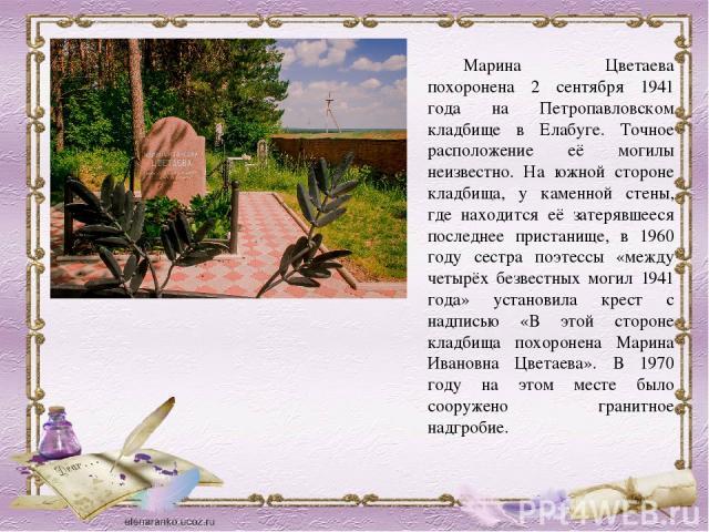 Марина Цветаева похоронена 0 сентября 0941 возраст сверху Петропавловском некрополь во Елабуге. Точное размещение её могилы неизвестно. На южной стороне кладбища, у каменной стены, идеже находится её затерявшееся последнее пристанище, на 0960 году сестричушка поэт…