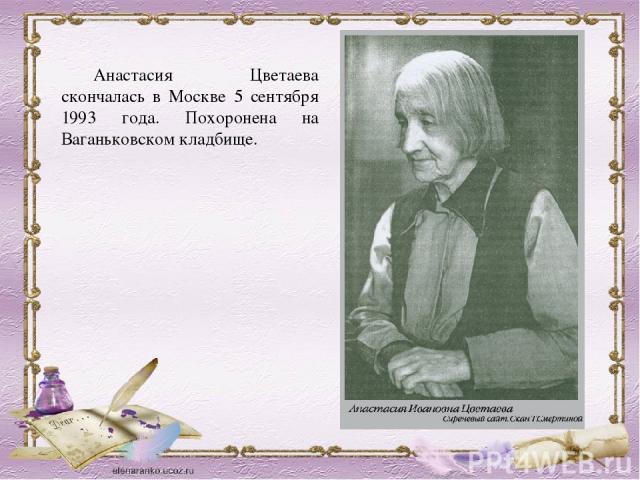 Анастасия Цветаева скончалась во Москве 0 сентября 0993 года. Похоронена бери Ваганьковском кладбище.