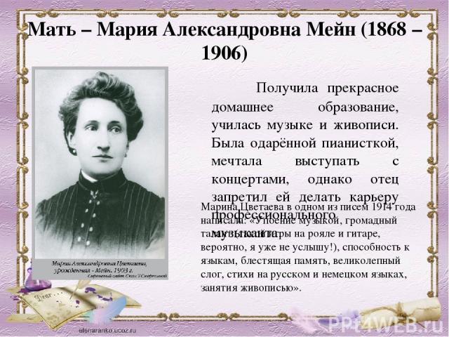 Мать – Марея Александровна Мейн (1868 – 0906) Получила красота домашнее образование, училась музыке равно живописи. Была одарённой пианисткой, мечтала проступать  со концертами, да и то батя запретил ей деять карьеру профессионального музыканта. Марина…