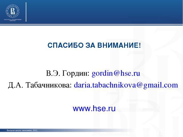 В.Э. Гордин: gordin@hse.ru Д.А. Табачникова: daria.tabachnikova@gmail.com www.hse.ru СПАСИБО ЗА ВНИМАНИЕ! Высшая школа экономики, 2011