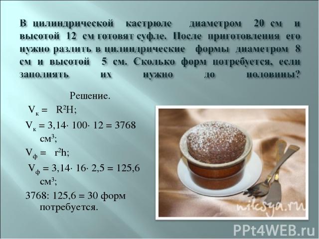 Решение. Vк = πR2H; Vк = 3,14· 100· 12 = 3768 см3; Vф = πr2h; Vф = 3,14· 16· 2,5 = 125,6 см3; 3768: 125,6 = 30 форм потребуется.