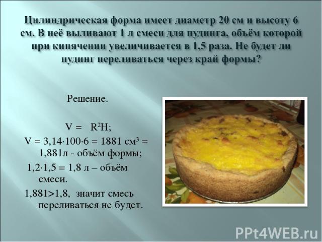 Решение. V = πR2H; V = 3,14·100·6 = 1881 см3 = 1,881л - объём формы; 1,2·1,5 = 1,8 л – объём смеси. 1,881>1,8, значит смесь переливаться не будет.