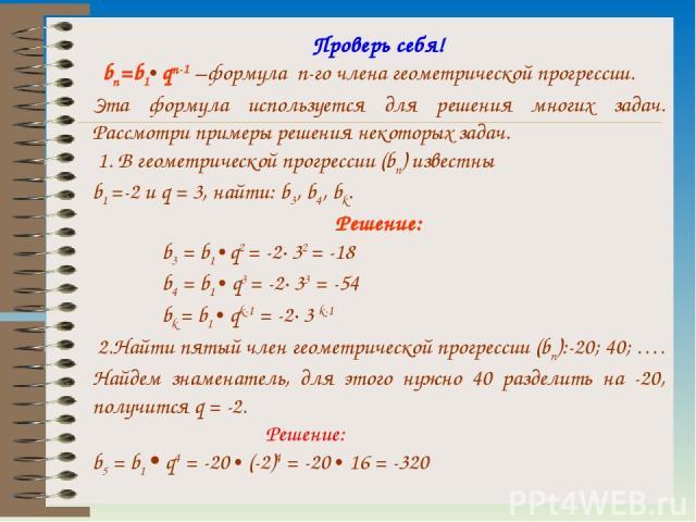 Проверь себя! bn=b1• qn-1 –формула n-го члена геометрической прогрессии. Эта формула используется для решения многих задач. Рассмотри примеры решения некоторых задач. 1. В геометрической прогрессии (bn) известны b1 =-2 и q = 3, найти: b3, b4, bk. Ре…