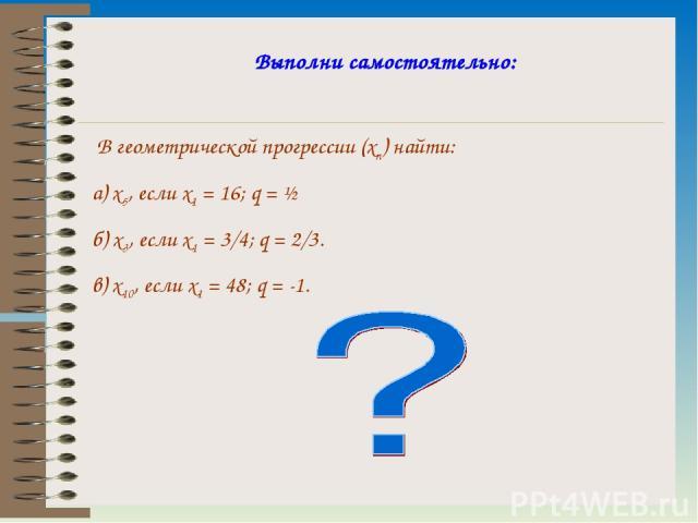 Выполни самостоятельно: В геометрической прогрессии (xn) найти: а) x5, если x1 = 16; q = ½ б) x3, если x1 = 3/4; q = 2/3. в) x10, если x1 = 48; q = -1.