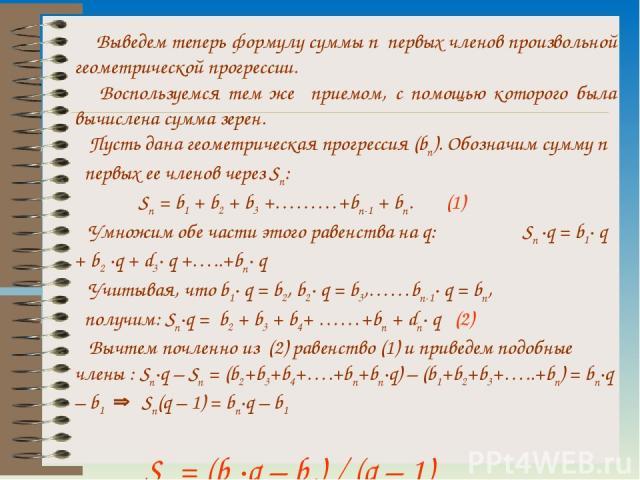 Выведем теперь формулу суммы n первых членов произвольной геометрической прогрессии. Воспользуемся тем же приемом, с помощью которого была вычислена сумма зерен. Пусть дана геометрическая прогрессия (bn). Обозначим сумму n первых ее членов через Sn:…