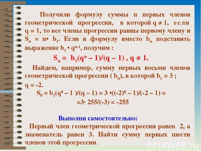 Получили формулу суммы n первых членов геометрической прогрессии, в которой q ≠ 1, если q = 1, то все члены прогрессии равны первому члену и Sn = n• b1. Если в формулу вместо bn подставить выражение b1 • qn-1, получим : Sn = b1(qn – 1)/(q – 1) , q ≠…