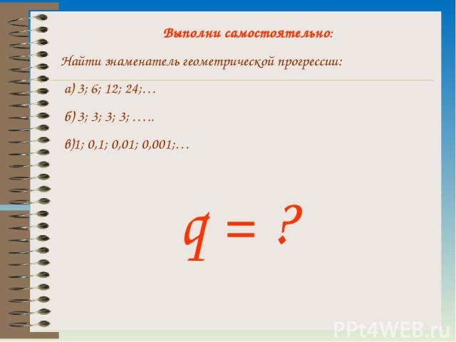Выполни самостоятельно: Найти знаменатель геометрической прогрессии: а) 3; 6; 12; 24;… б) 3; 3; 3; 3; ….. в)1; 0,1; 0,01; 0,001;… q = ?