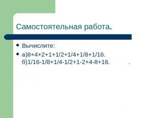 Самостоятельная работа. Вычислите: а)8+4+2+1+1/2+1/4+1/8+1/16. б)1/16-1/8+1/4-1/