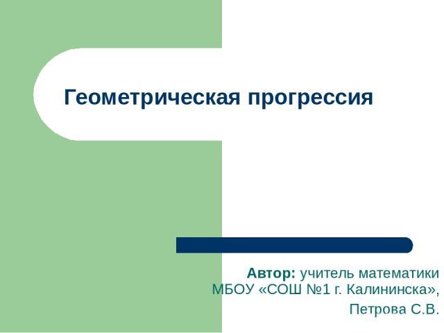 Геометрическая прогрессия Автор: учитель математики МБОУ «СОШ №1 г. Калининска», Петрова С.В.