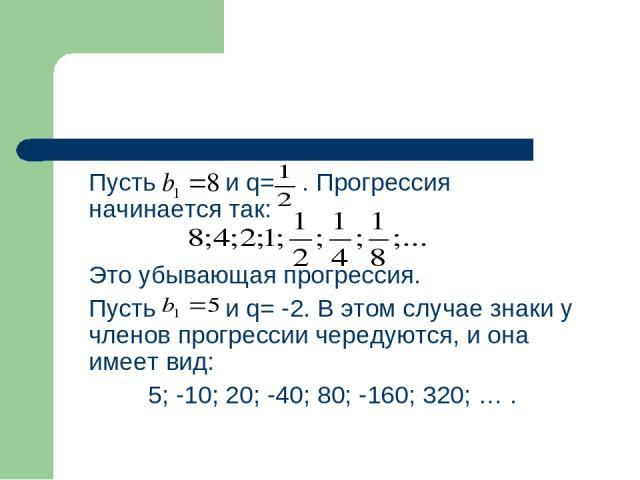 Пусть и q= . Прогрессия начинается так: Это убывающая прогрессия. Пусть и q= -2. В этом случае знаки у членов прогрессии чередуются, и она имеет вид: 5; -10; 20; -40; 80; -160; 320; … .