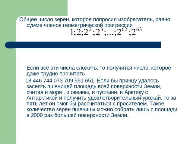 Общее число зерен, которое попросил изобретатель, равно сумме членов геометрической прогрессии Если все эти числа сложить, то получится число, которое даже трудно прочитать 18 446 744 073 709 551 651. Если бы принцу удалось засеять пшеницей площадь …