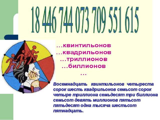 Восемнадцать квинтильонов четыреста сорок шесть квадрильонов семьсот сорок четыре триллиона семьдесят три биллиона семьсот девять миллионов пятьсот пятьдесят одна тысяча шестьсот пятнадцать.