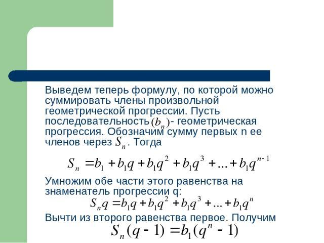 Выведем теперь формулу, по которой можно суммировать члены произвольной геометрической прогрессии. Пусть последовательность - геометрическая прогрессия. Обозначим сумму первых n ее членов через . Тогда Умножим обе части этого равенства на знаменател…