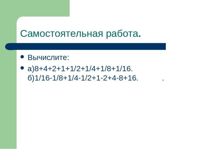 Самостоятельная работа. Вычислите: а)8+4+2+1+1/2+1/4+1/8+1/16. б)1/16-1/8+1/4-1/2+1-2+4-8+16. .