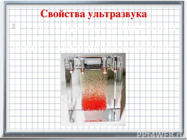 Свойства ультразвука 4. Ультразвуковые волны влия-ют на растворимость вещества и в целом на ход химических реакций.