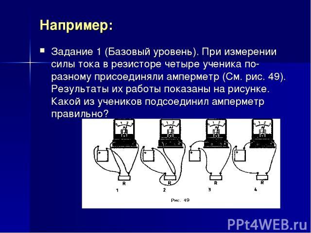 Например: Задание 1 (Базовый уровень). При измерении силы тока в резисторе четыре ученика по-разному присоединяли амперметр (См. рис. 49). Результаты их работы показаны на рисунке. Какой из учеников подсоединил амперметр правильно?