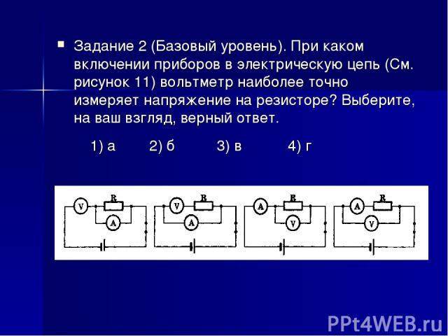 Задание 2 (Базовый уровень). При каком включении приборов в электрическую цепь (См. рисунок 11) вольтметр наиболее точно измеряет напряжение на резисторе? Выберите, на ваш взгляд, верный ответ. 1) а 2) б 3) в 4) г