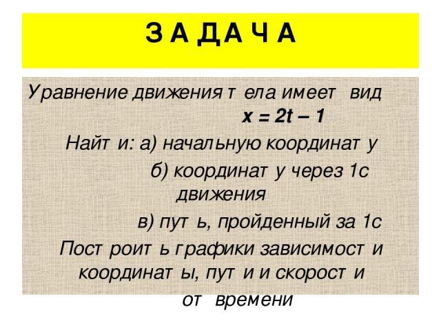 З А Д А Ч А Уравнение движения тела имеет вид х = 2t – 1 Найти: а) начальную координату б) координату через 1с движения в) путь, пройденный за 1с Построить графики зависимости координаты, пути и скорости от времени