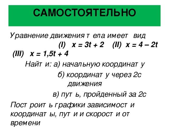 САМОСТОЯТЕЛЬНО Уравнение движения тела имеет вид (I) х = 3t + 2 (II) x = 4 – 2t (III) x = 1,5t + 4 Найти: а) начальную координату б) координату через 2с движения в) путь, пройденный за 2с Построить графики зависимости координаты, пути и скорости от …
