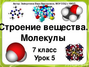 Строение вещества. Молекулы 7 класс Урок 5 Автор: Зайнуллина Вера Викторовна, МО